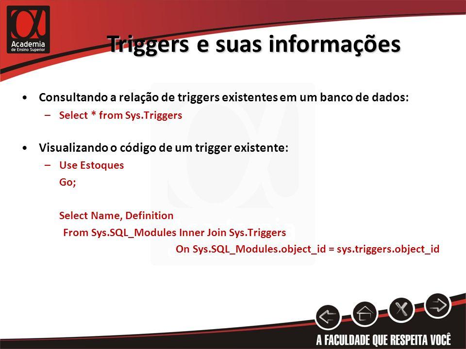 Triggers e suas informações Consultando a relação de triggers existentes em um banco de dados: –Select * from Sys.Triggers Visualizando o código de um trigger existente: –Use Estoques Go; Select Name, Definition From Sys.SQL_Modules Inner Join Sys.Triggers On Sys.SQL_Modules.object_id = sys.triggers.object_id