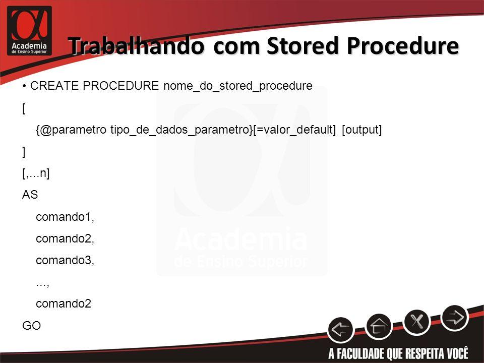 Trabalhando com Stored Procedure ALTER PROCEDURE nome_do_stored_procedure [ {@parametro tipo_de_dados_parametro}[=valor_default] [output] ] [,...n] AS comando1, comando2, comando3,..., comando2 GO