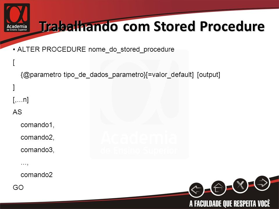 Trabalhando com Stored Procedure ALTER PROCEDURE nome_do_stored_procedure [ {@parametro tipo_de_dados_parametro}[=valor_default] [output] ] [,...n] AS