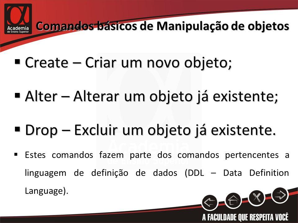 Comandos básicos de Manipulação de objetos Create – Criar um novo objeto; Create – Criar um novo objeto; Alter – Alterar um objeto já existente; Alter – Alterar um objeto já existente; Drop – Excluir um objeto já existente.