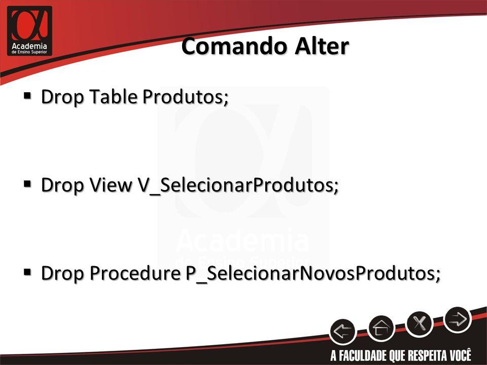 Comando Alter Drop Table Produtos; Drop Table Produtos; Drop View V_SelecionarProdutos; Drop View V_SelecionarProdutos; Drop Procedure P_SelecionarNovosProdutos; Drop Procedure P_SelecionarNovosProdutos;
