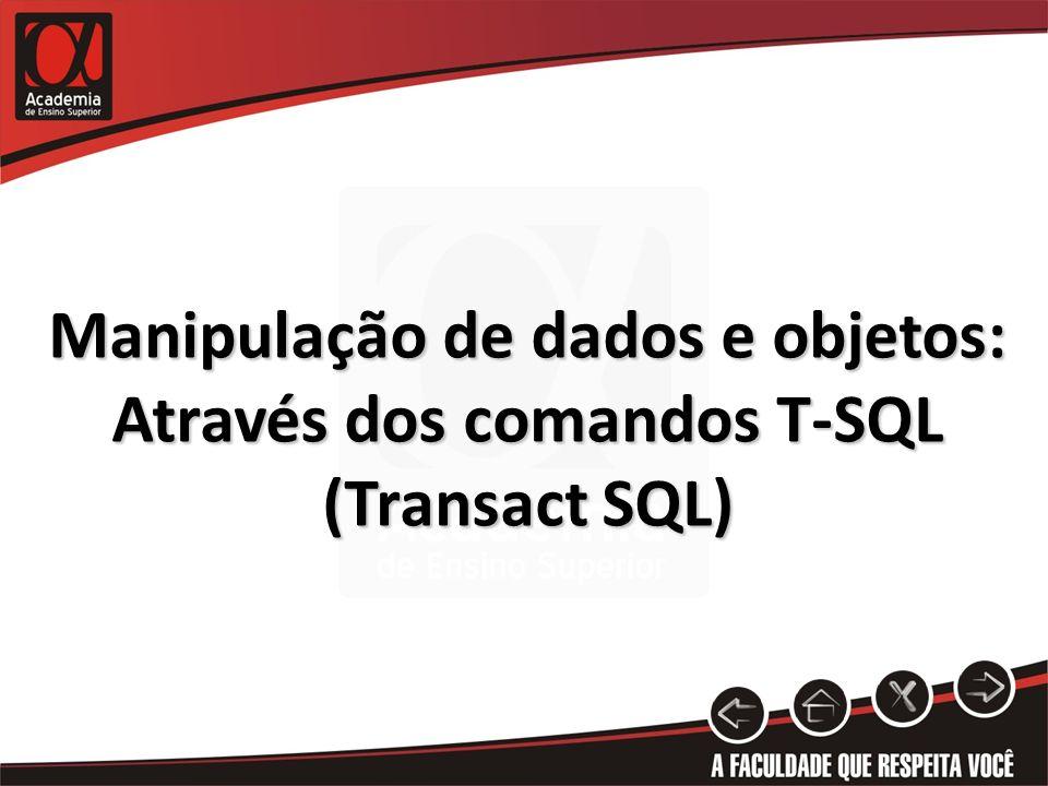 Manipulação de dados e objetos: Através dos comandos T-SQL (Transact SQL)