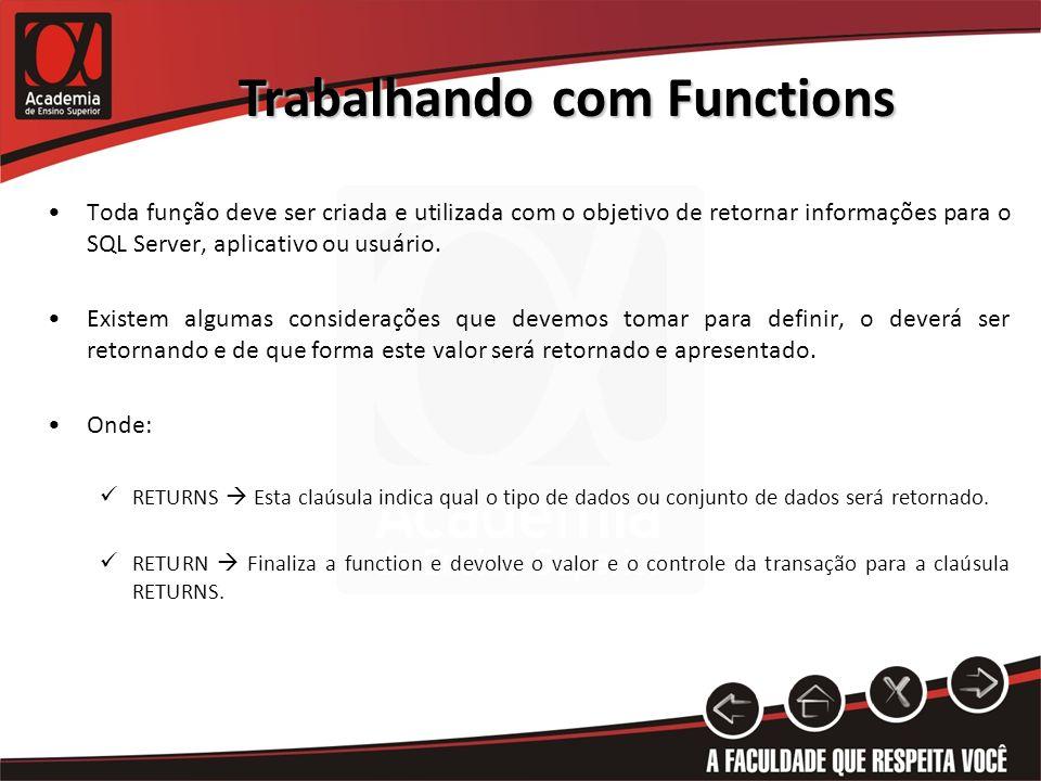 Trabalhando com Functions Toda função deve ser criada e utilizada com o objetivo de retornar informações para o SQL Server, aplicativo ou usuário.