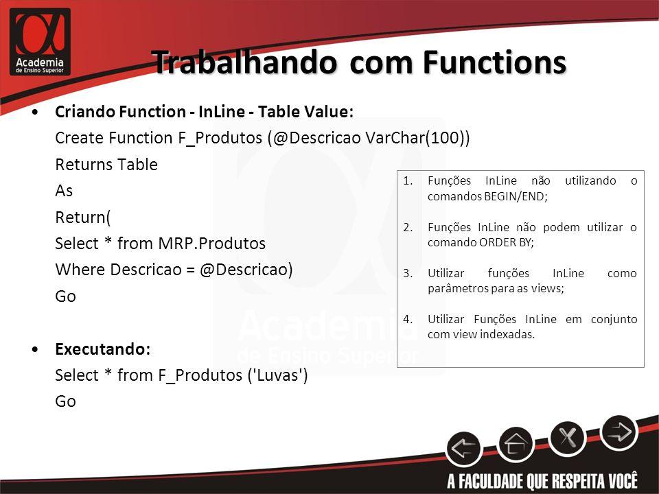 Trabalhando com Functions Criando Function - InLine - Table Value: Create Function F_Produtos (@Descricao VarChar(100)) Returns Table As Return( Select * from MRP.Produtos Where Descricao = @Descricao) Go Executando: Select * from F_Produtos ( Luvas ) Go 1.Funções InLine não utilizando o comandos BEGIN/END; 2.Funções InLine não podem utilizar o comando ORDER BY; 3.Utilizar funções InLine como parâmetros para as views; 4.Utilizar Funções InLine em conjunto com view indexadas.
