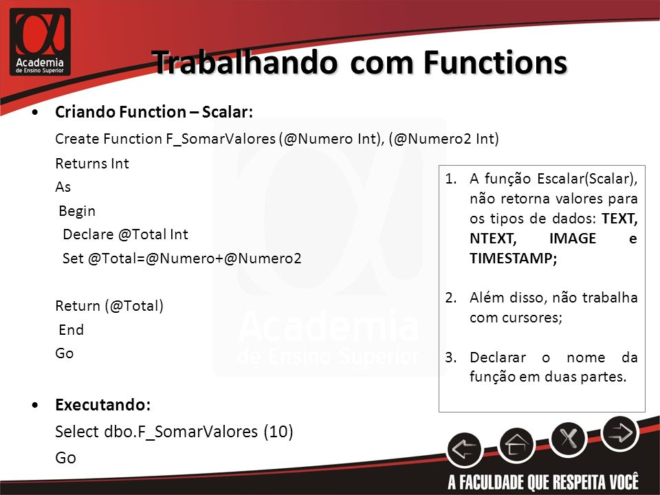 Trabalhando com Functions Criando Function – Scalar: Create Function F_SomarValores (@Numero Int), (@Numero2 Int) Returns Int As Begin Declare @Total Int Set @Total=@Numero+@Numero2 Return (@Total) End Go Executando: Select dbo.F_SomarValores (10) Go 1.A função Escalar(Scalar), não retorna valores para os tipos de dados: TEXT, NTEXT, IMAGE e TIMESTAMP; 2.Além disso, não trabalha com cursores; 3.Declarar o nome da função em duas partes.