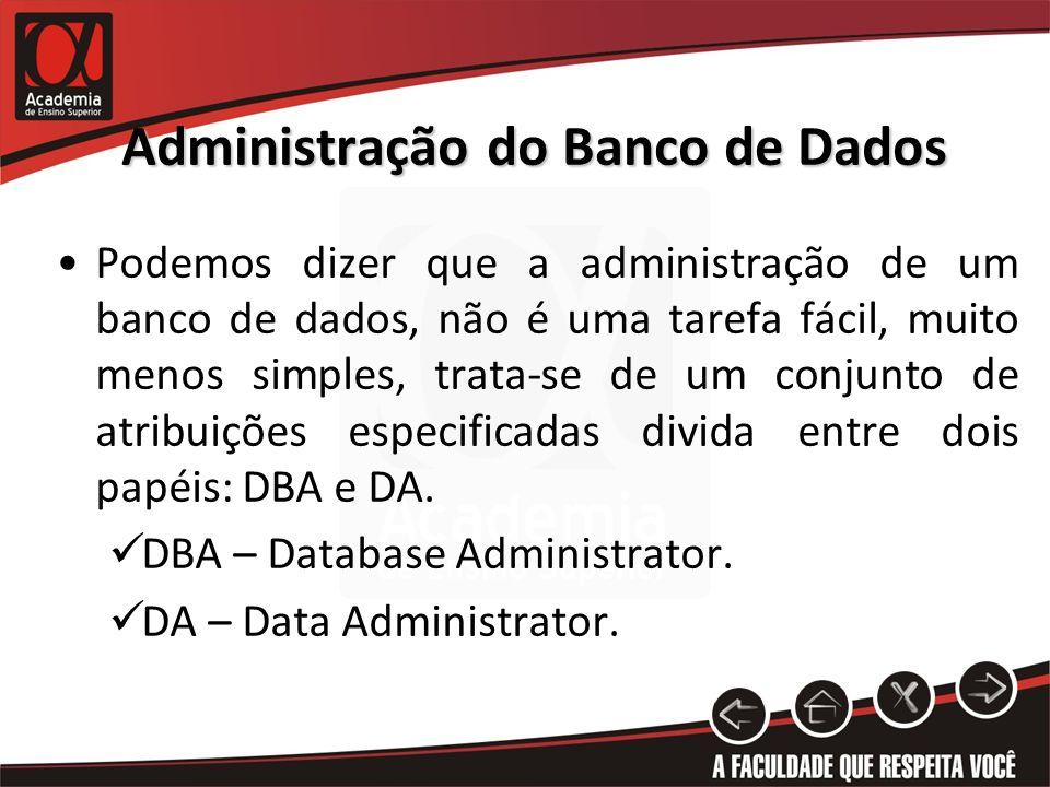 Administração do Banco de Dados Podemos dizer que a administração de um banco de dados, não é uma tarefa fácil, muito menos simples, trata-se de um co