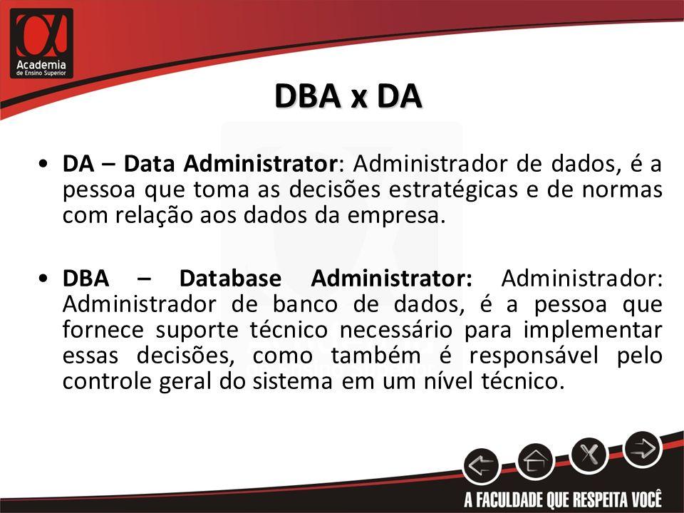 DBA x DA DA – Data Administrator: Administrador de dados, é a pessoa que toma as decisões estratégicas e de normas com relação aos dados da empresa. D