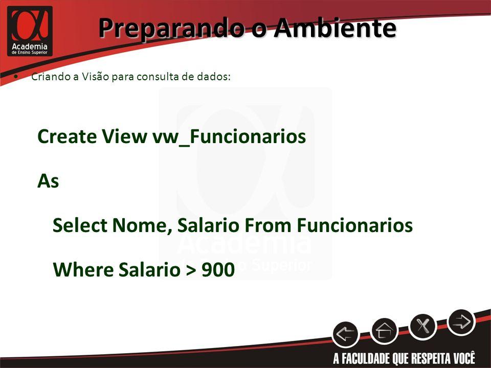 Preparando o Ambiente Criando a Visão para consulta de dados: Create View vw_Funcionarios As Select Nome, Salario From Funcionarios Where Salario > 900