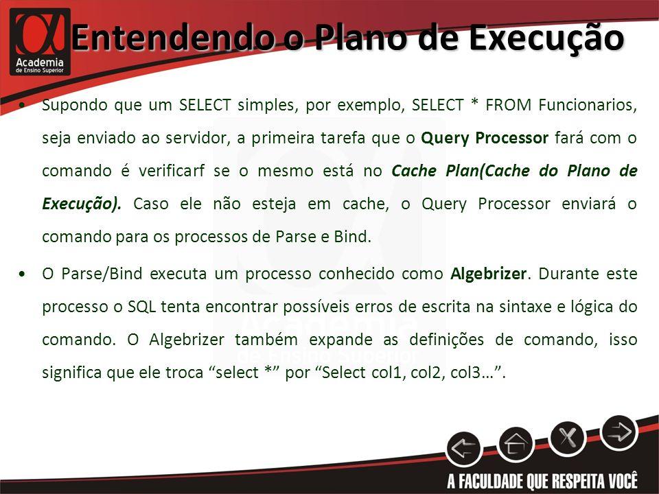 Entendendo o Plano de Execução Supondo que um SELECT simples, por exemplo, SELECT * FROM Funcionarios, seja enviado ao servidor, a primeira tarefa que o Query Processor fará com o comando é verificarf se o mesmo está no Cache Plan(Cache do Plano de Execução).