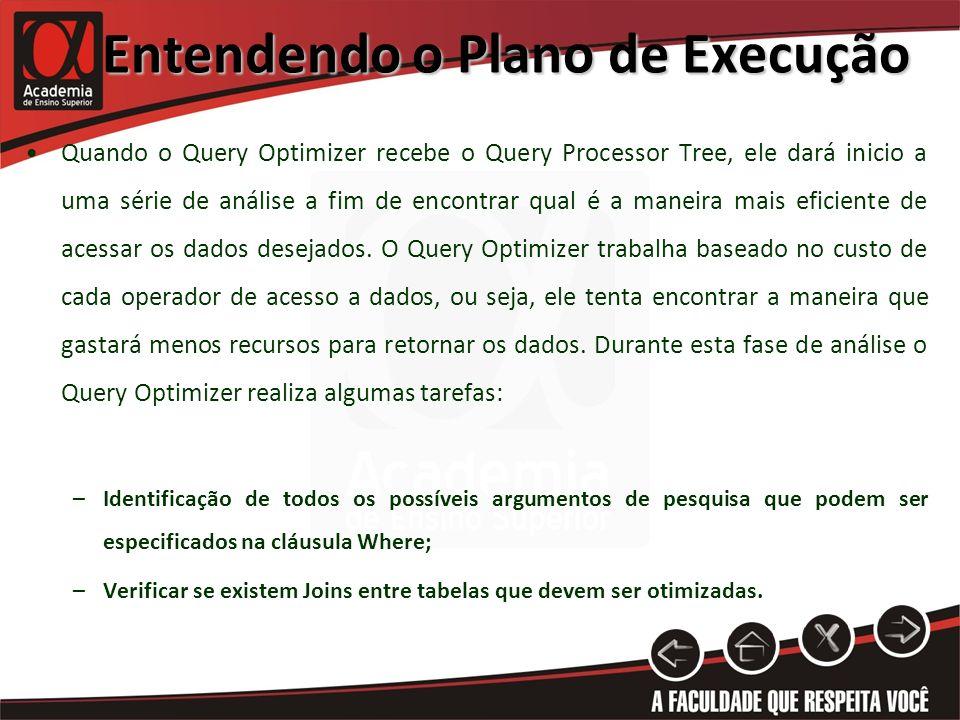 Entendendo o Plano de Execução Quando o Query Optimizer recebe o Query Processor Tree, ele dará inicio a uma série de análise a fim de encontrar qual é a maneira mais eficiente de acessar os dados desejados.