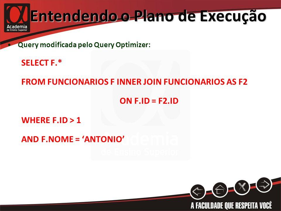 Entendendo o Plano de Execução Query modificada pelo Query Optimizer: SELECT F.* FROM FUNCIONARIOS F INNER JOIN FUNCIONARIOS AS F2 ON F.ID = F2.ID WHERE F.ID > 1 AND F.NOME = ANTONIO