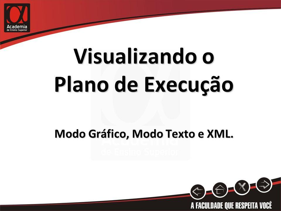 Visualizando o Plano de Execução Modo Gráfico, Modo Texto e XML.