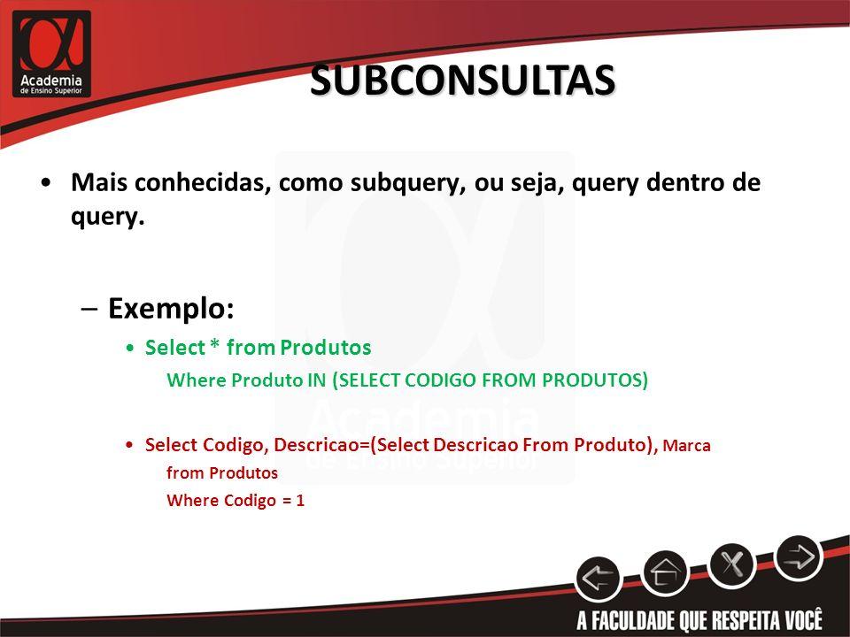 SUBCONSULTAS Mais conhecidas, como subquery, ou seja, query dentro de query. –Exemplo: Select * from Produtos Where Produto IN (SELECT CODIGO FROM PRO