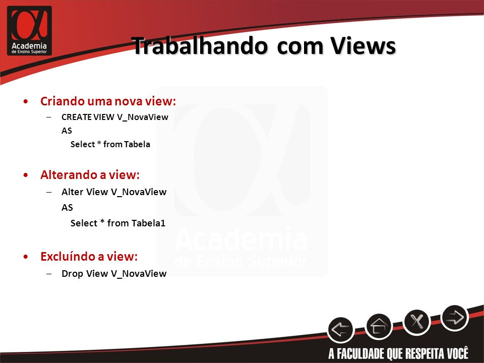 Trabalhando com Views Criando uma nova view: –CREATE VIEW V_NovaView AS Select * from Tabela Alterando a view: –Alter View V_NovaView AS Select * from Tabela1 Excluíndo a view: –Drop View V_NovaView