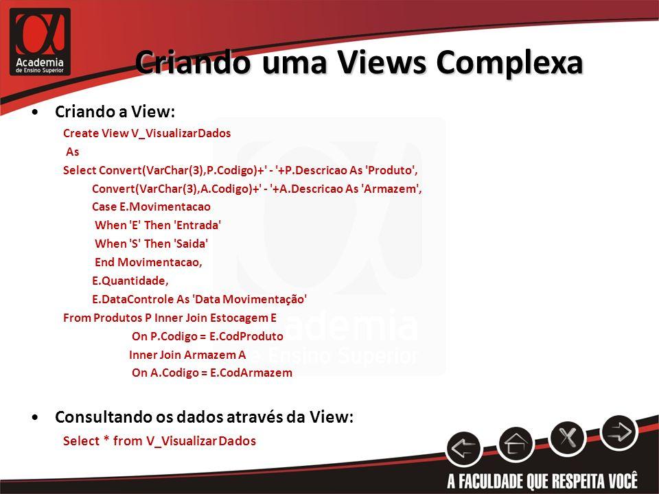 Criando uma Views Complexa Criando a View: Create View V_VisualizarDados As Select Convert(VarChar(3),P.Codigo)+ - +P.Descricao As Produto , Convert(VarChar(3),A.Codigo)+ - +A.Descricao As Armazem , Case E.Movimentacao When E Then Entrada When S Then Saida End Movimentacao, E.Quantidade, E.DataControle As Data Movimentação From Produtos P Inner Join Estocagem E On P.Codigo = E.CodProduto Inner Join Armazem A On A.Codigo = E.CodArmazem Consultando os dados através da View: Select * from V_VisualizarDados