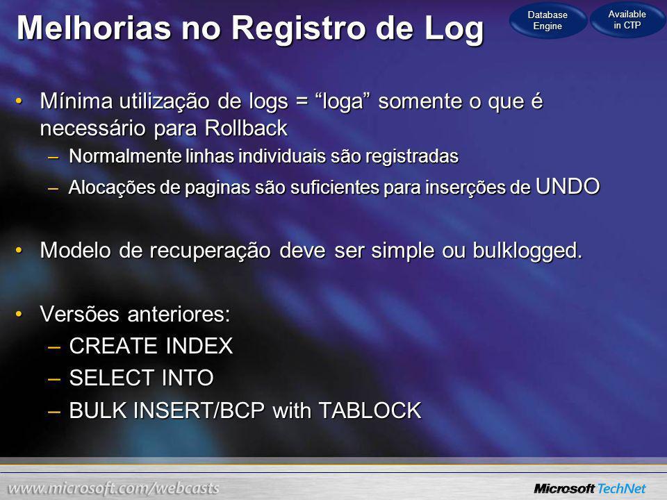 Melhorias no Registro de Log SQL Server 2008SQL Server 2008 –INSERT into table suporta o minimo de log –3X-5X Performance Boost over fully logged INSERT Tempo de Execução Database Engine Available in CTP