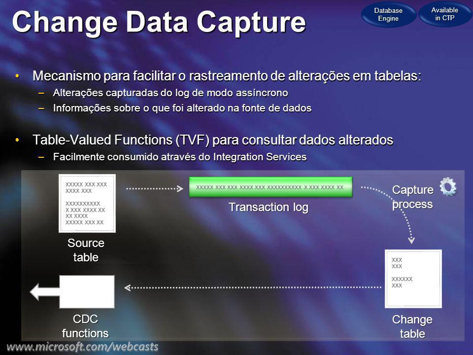 Change Data Capture Mecanismo para facilitar o rastreamento de alterações em tabelas:Mecanismo para facilitar o rastreamento de alterações em tabelas: –Alterações capturadas do log de modo assíncrono –Informações sobre o que foi alterado na fonte de dados Table-Valued Functions (TVF) para consultar dados alteradosTable-Valued Functions (TVF) para consultar dados alterados –Facilmente consumido através do Integration Services XXXXX XXX XXX XXXX XXX XXXXXXXXXX XX XXXX XXXXX XXX XX XXXXX XXX XXX XXXX XXX XXXXXXXXXX X XXX XXXX XXXXX XXXXXX XXX Sourcetable Transaction log Changetable CDCfunctions Captureprocess Database Engine Available in CTP