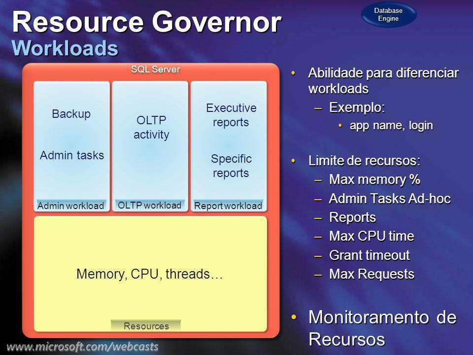 SQL Server Resource Governor Workloads Abilidade para diferenciar workloadsAbilidade para diferenciar workloads –Exemplo: app name, loginapp name, login Limite de recursos:Limite de recursos: –Max memory % –Admin Tasks Ad hoc –Reports –Max CPU time –Grant timeout –Max Requests Monitoramento de RecursosMonitoramento de Recursos Memory, CPU, threads… Resources Admin workload Backup Admin tasks OLTP workload OLTP activity Report workload Specific reports Executive reports Database Engine
