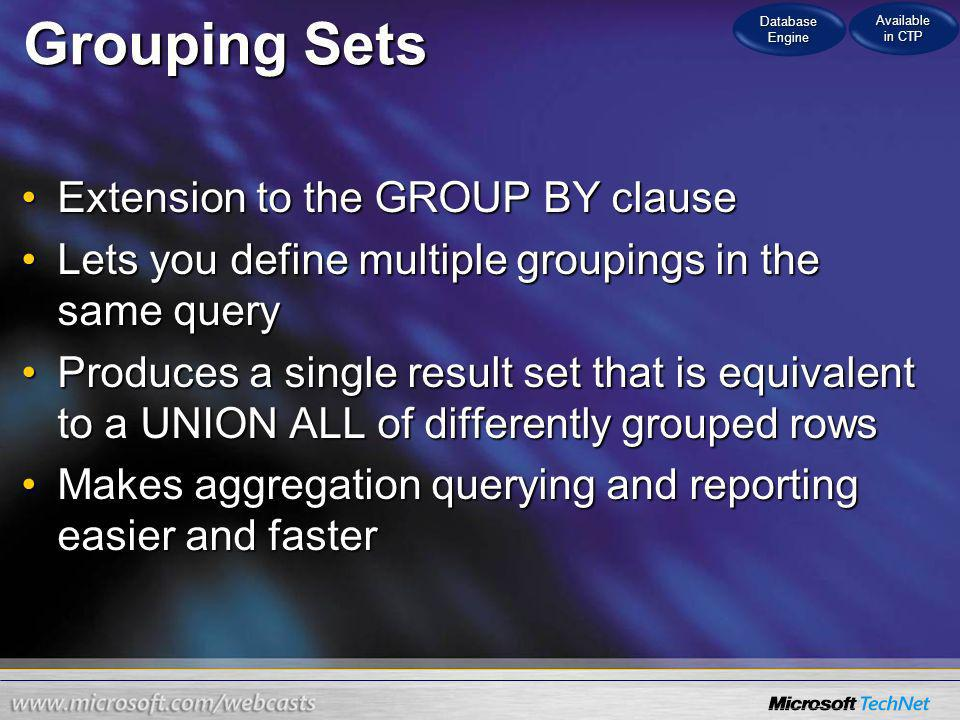 Grouping Sets Extension to the GROUP BY clauseExtension to the GROUP BY clause Lets you define multiple groupings in the same queryLets you define multiple groupings in the same query Produces a single result set that is equivalent to a UNION ALL of differently grouped rowsProduces a single result set that is equivalent to a UNION ALL of differently grouped rows Makes aggregation querying and reporting easier and fasterMakes aggregation querying and reporting easier and faster Database Engine Available in CTP