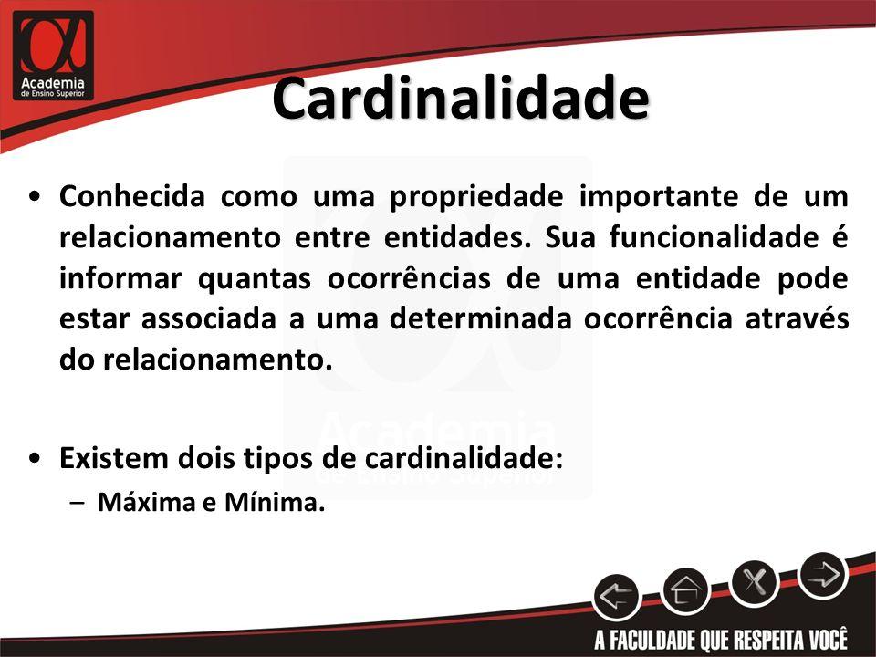 Cardinalidade Conhecida como uma propriedade importante de um relacionamento entre entidades. Sua funcionalidade é informar quantas ocorrências de uma