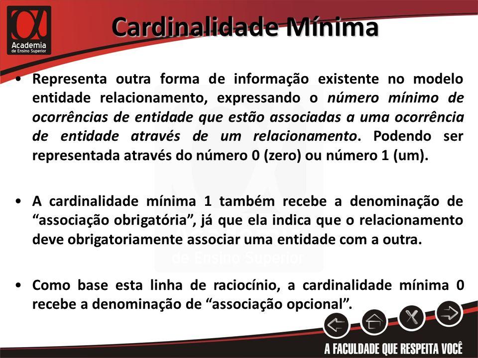 Cardinalidade Mínima Representa outra forma de informação existente no modelo entidade relacionamento, expressando o número mínimo de ocorrências de e