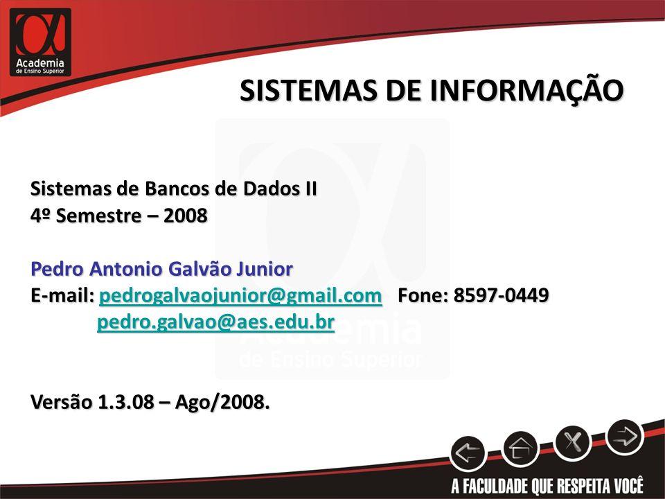 SISTEMAS DE INFORMAÇÃO Sistemas de Bancos de Dados II 4º Semestre – 2008 Pedro Antonio Galvão Junior E-mail: pedrogalvaojunior@gmail.com Fone: 8597-04