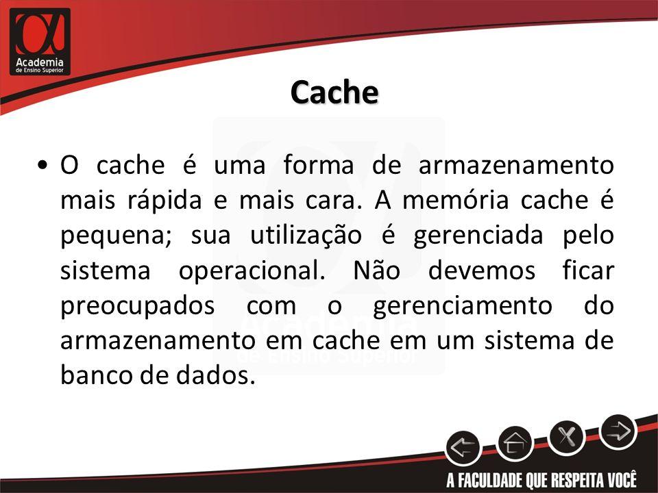 Cache O cache é uma forma de armazenamento mais rápida e mais cara. A memória cache é pequena; sua utilização é gerenciada pelo sistema operacional. N