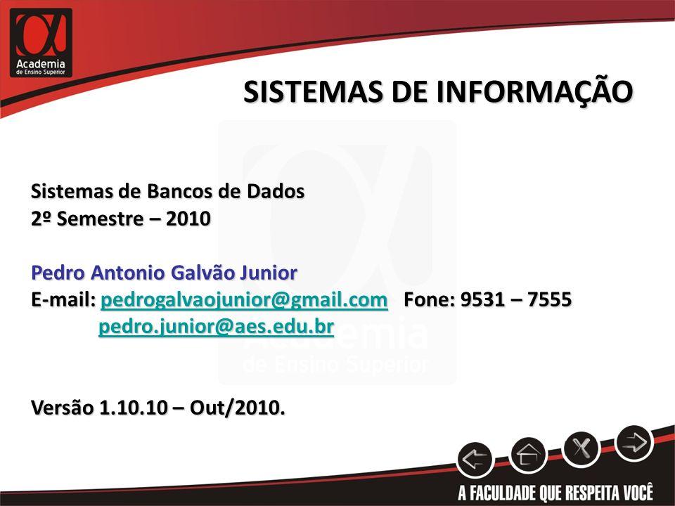 SISTEMAS DE INFORMAÇÃO Sistemas de Bancos de Dados 2º Semestre – 2010 Pedro Antonio Galvão Junior E-mail: pedrogalvaojunior@gmail.com Fone: 9531 – 7555 pedrogalvaojunior@gmail.com pedro.junior@aes.edu.br Versão 1.10.10 – Out/2010.