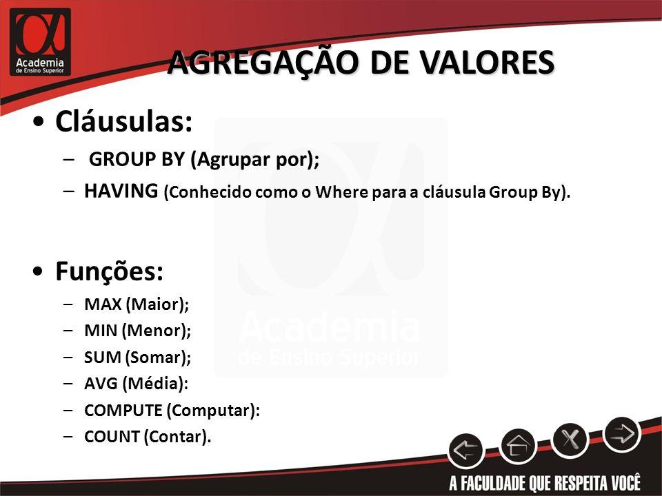 AGREGAÇÃO DE VALORES Cláusulas: – GROUP BY (Agrupar por); –HAVING (Conhecido como o Where para a cláusula Group By).