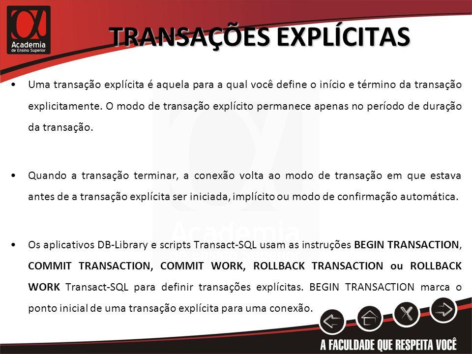 TRANSAÇÕES EXPLÍCITAS Uma transação explícita é aquela para a qual você define o início e término da transação explicitamente. O modo de transação exp