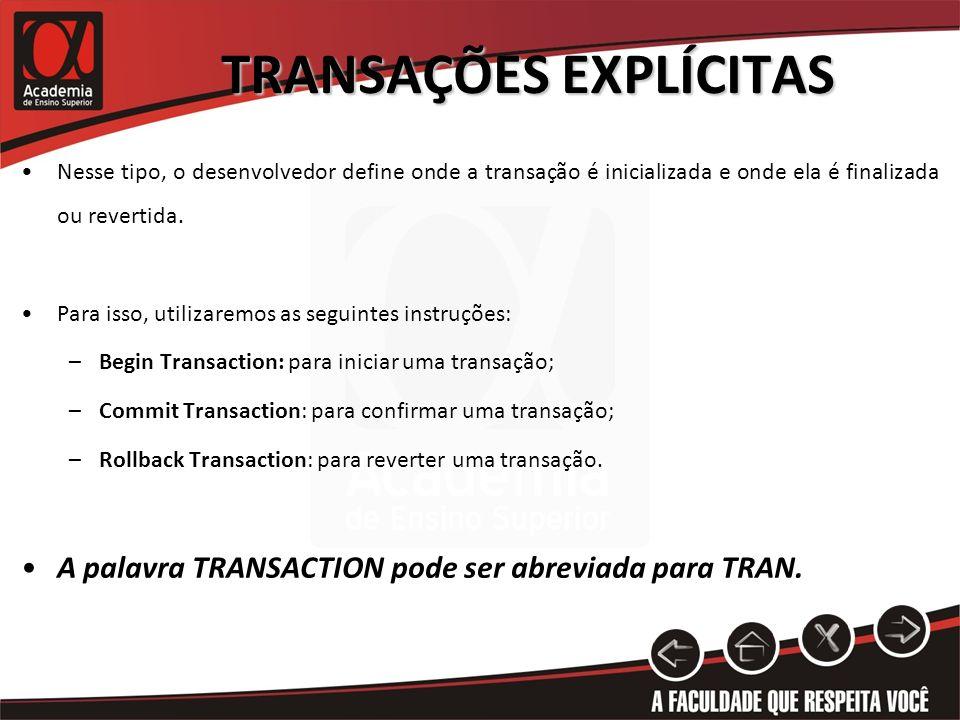 TRANSAÇÕES EXPLÍCITAS Nesse tipo, o desenvolvedor define onde a transação é inicializada e onde ela é finalizada ou revertida. Para isso, utilizaremos