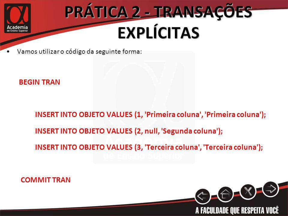 PRÁTICA 2 - TRANSAÇÕES EXPLÍCITAS Vamos utilizar o código da seguinte forma: BEGIN TRAN INSERT INTO OBJETO VALUES (1, 'Primeira coluna', 'Primeira col
