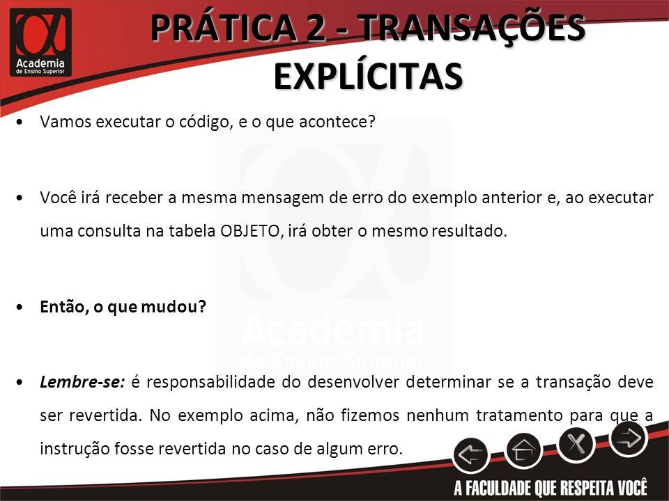 PRÁTICA 2 - TRANSAÇÕES EXPLÍCITAS Vamos executar o código, e o que acontece? Você irá receber a mesma mensagem de erro do exemplo anterior e, ao execu