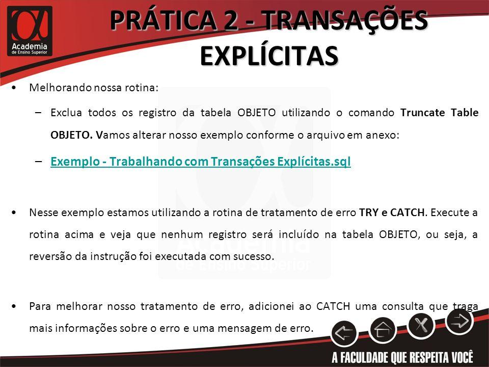 PRÁTICA 2 - TRANSAÇÕES EXPLÍCITAS Melhorando nossa rotina: –Exclua todos os registro da tabela OBJETO utilizando o comando Truncate Table OBJETO. Vamo