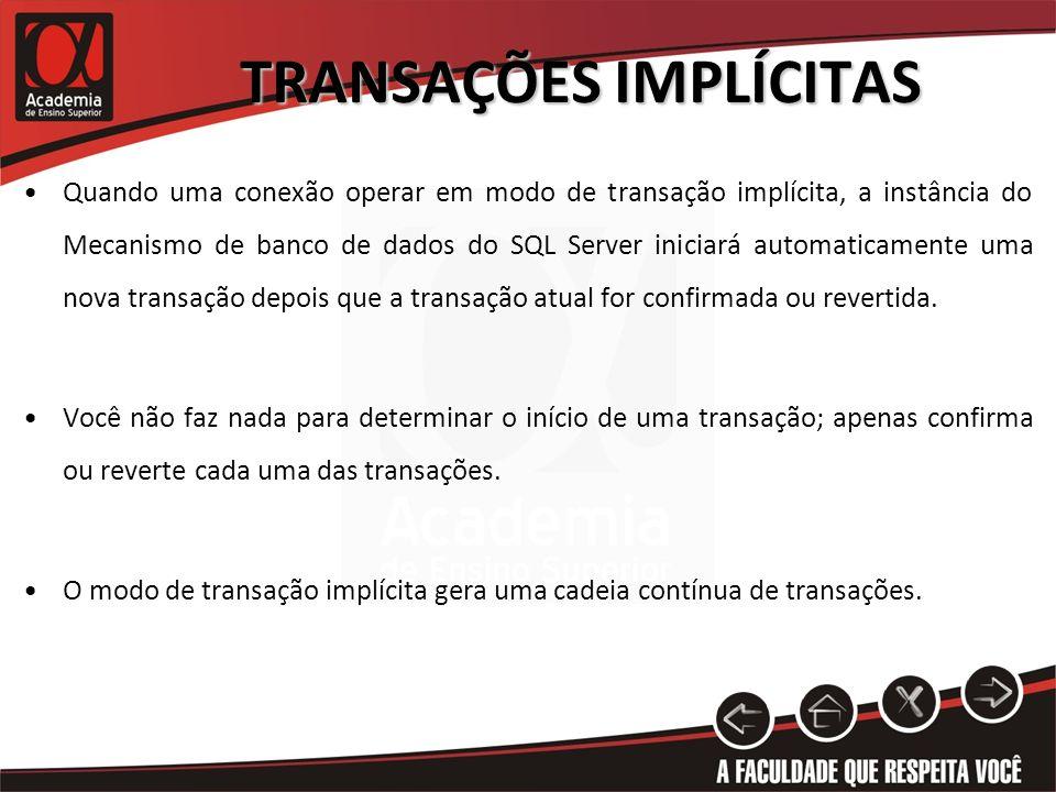 TRANSAÇÕES IMPLÍCITAS Quando uma conexão operar em modo de transação implícita, a instância do Mecanismo de banco de dados do SQL Server iniciará auto