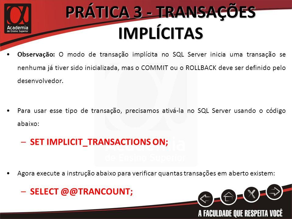 PRÁTICA 3 - TRANSAÇÕES IMPLÍCITAS Observação: O modo de transação implícita no SQL Server inicia uma transação se nenhuma já tiver sido inicializada,