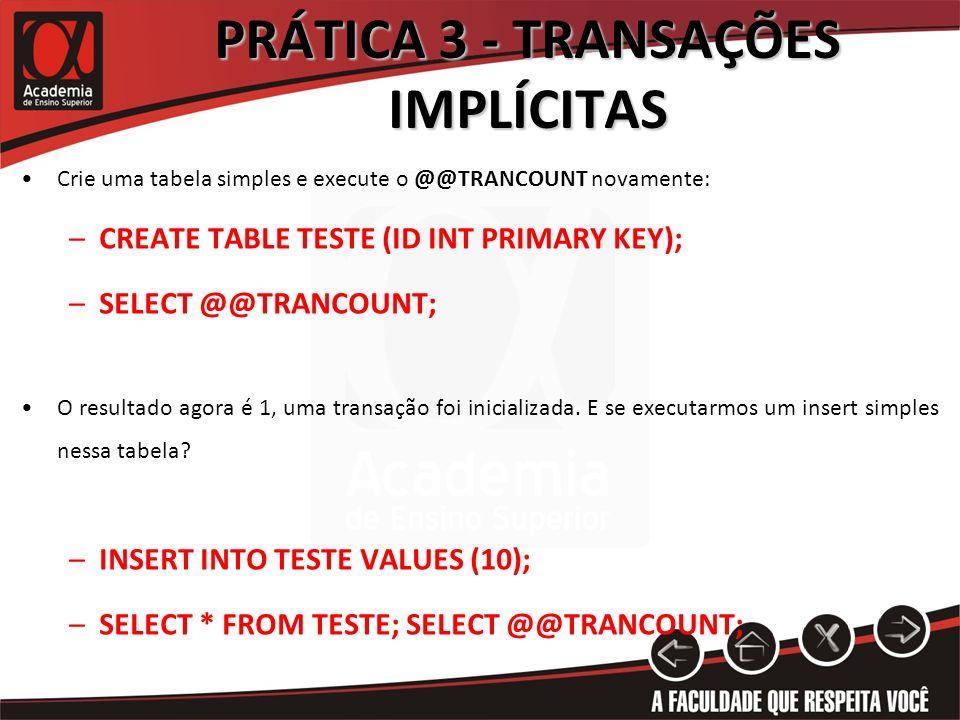 PRÁTICA 3 - TRANSAÇÕES IMPLÍCITAS Crie uma tabela simples e execute o @@TRANCOUNT novamente: –CREATE TABLE TESTE (ID INT PRIMARY KEY); –SELECT @@TRANC