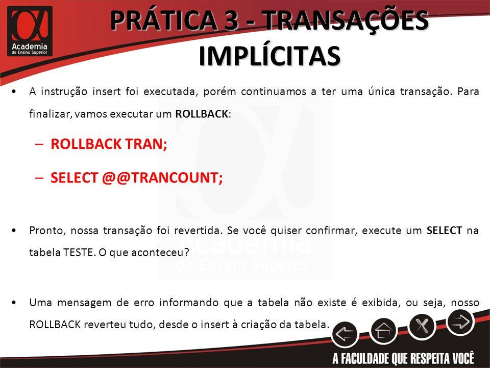 PRÁTICA 3 - TRANSAÇÕES IMPLÍCITAS A instrução insert foi executada, porém continuamos a ter uma única transação. Para finalizar, vamos executar um ROL