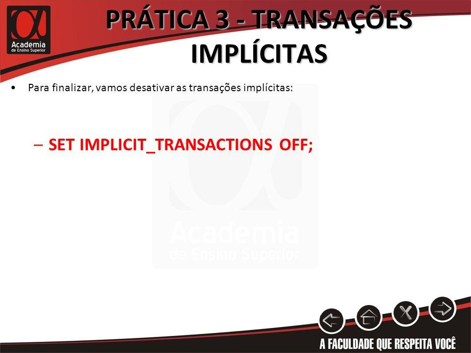 PRÁTICA 3 - TRANSAÇÕES IMPLÍCITAS Para finalizar, vamos desativar as transações implícitas: –SET IMPLICIT_TRANSACTIONS OFF;