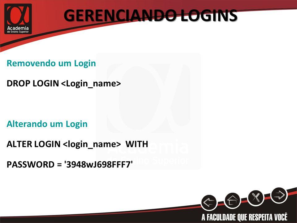 GERENCIANDO LOGINS Removendo um Login DROP LOGIN Alterando um Login ALTER LOGIN WITH PASSWORD = '3948wJ698FFF7'