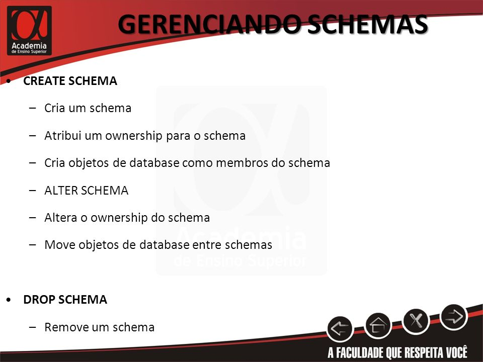 GERENCIANDO SCHEMAS CREATE SCHEMA –Cria um schema –Atribui um ownership para o schema –Cria objetos de database como membros do schema –ALTER SCHEMA –