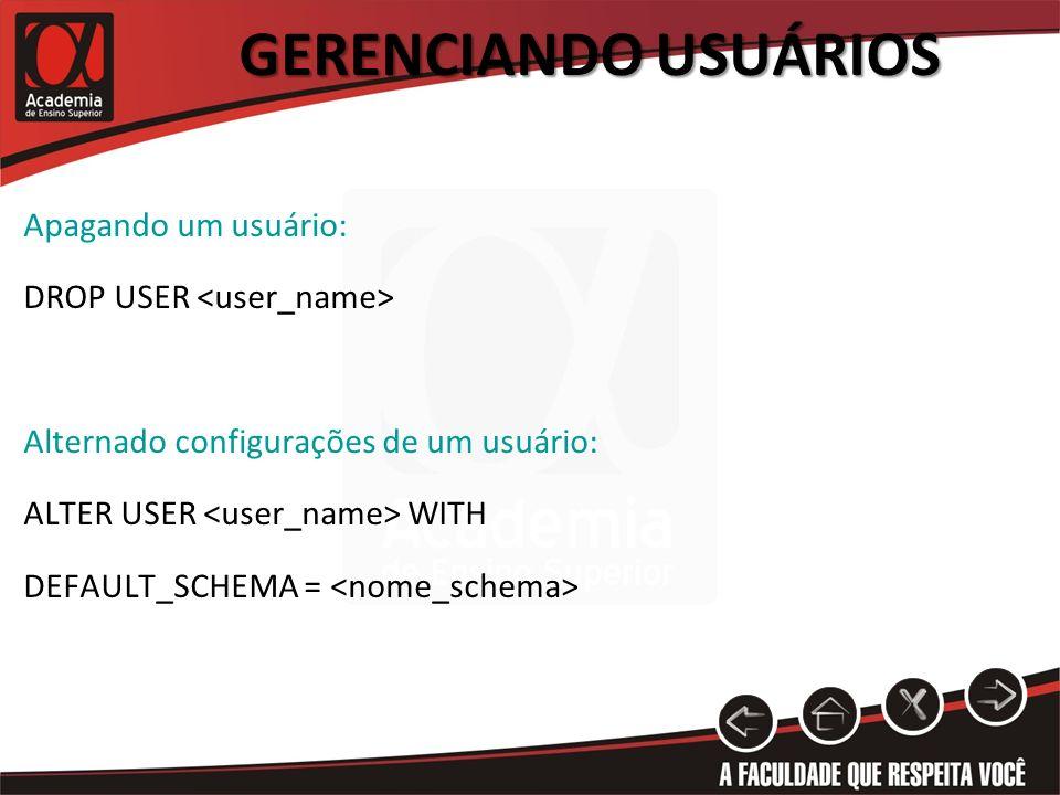 GERENCIANDO USUÁRIOS Apagando um usuário: DROP USER Alternado configurações de um usuário: ALTER USER WITH DEFAULT_SCHEMA =
