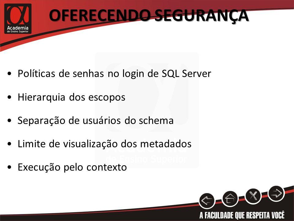 OFERECENDO SEGURANÇA Políticas de senhas no login de SQL Server Hierarquia dos escopos Separação de usuários do schema Limite de visualização dos meta