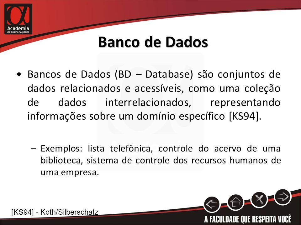 Banco de Dados Bancos de Dados (BD – Database) são conjuntos de dados relacionados e acessíveis, como uma coleção de dados interrelacionados, representando informações sobre um domínio específico [KS94].