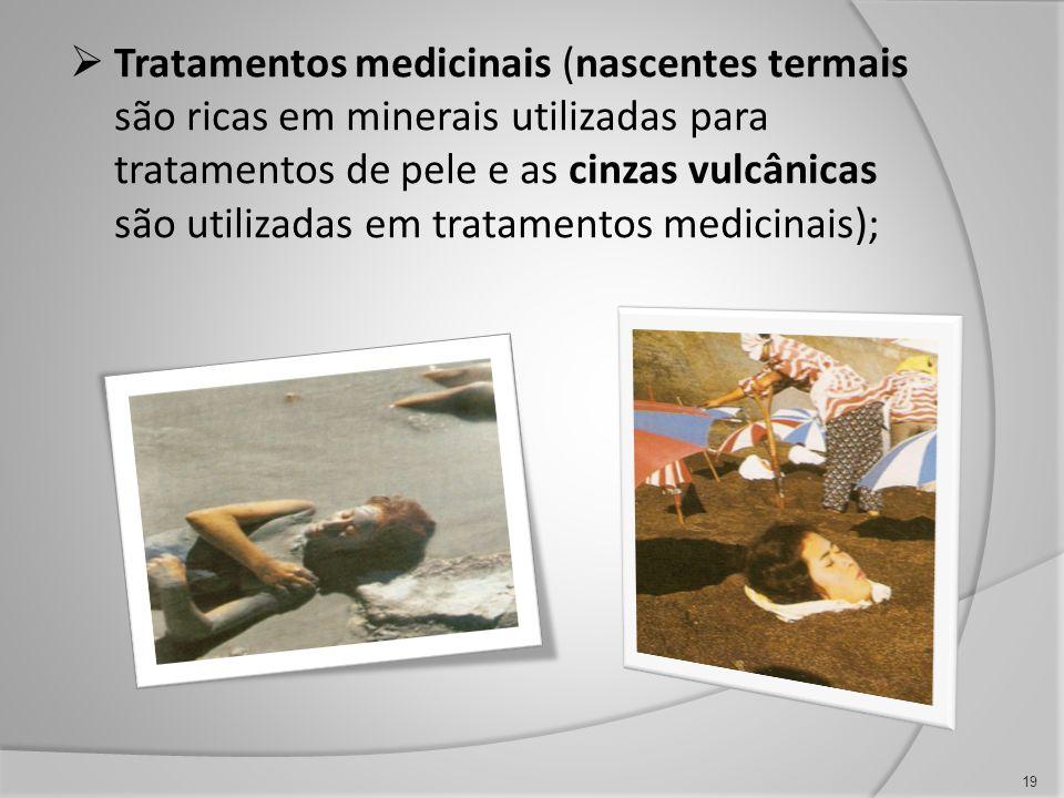 19 Tratamentos medicinais (nascentes termais são ricas em minerais utilizadas para tratamentos de pele e as cinzas vulcânicas são utilizadas em tratam