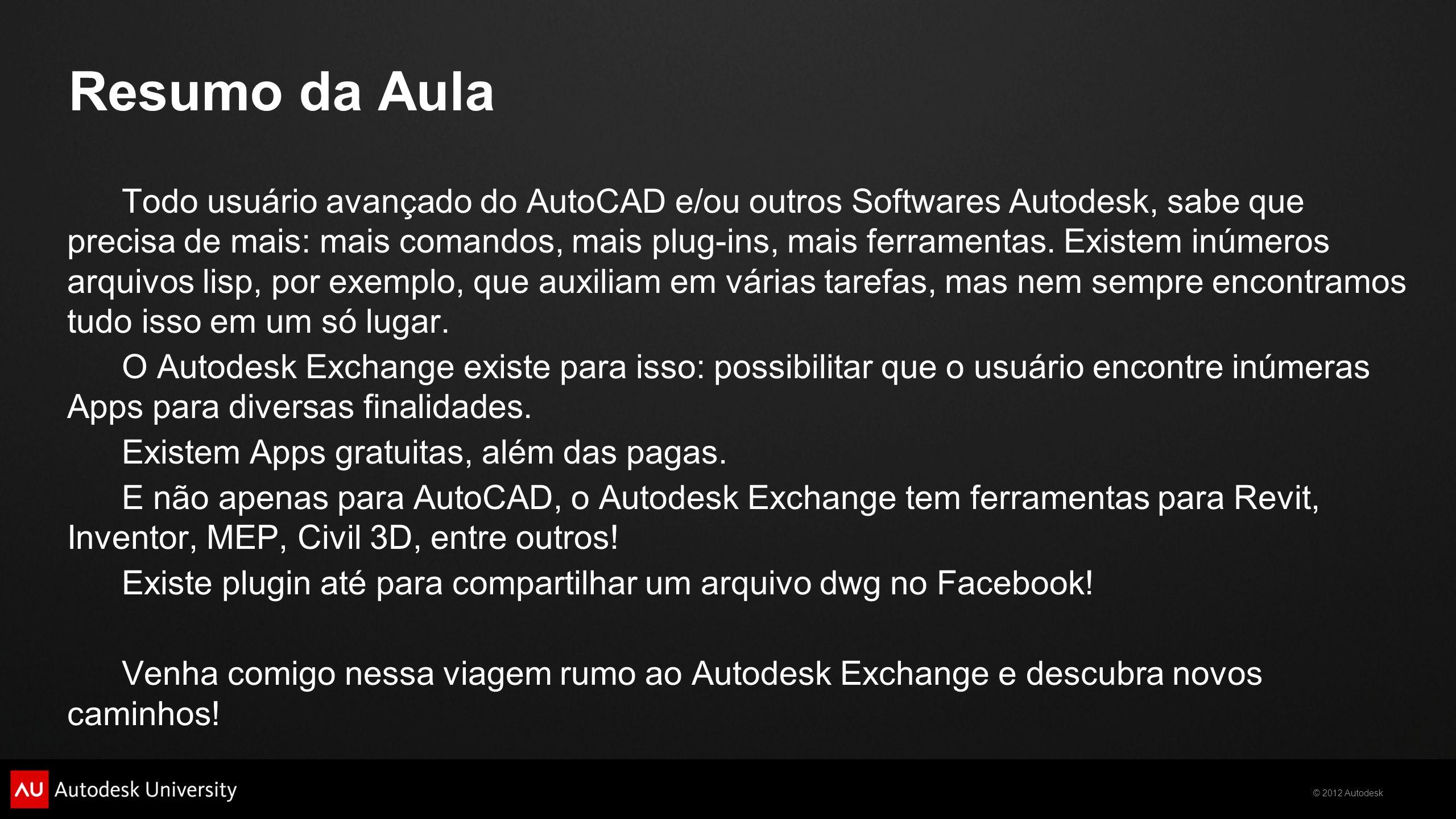 © 2012 Autodesk Objetivos de Aprendizagem Ao final desta aula, você será capaz de: Acessar e entender a estrutura do Autodesk Exchange Fazer buscas, downloads e instalar plug-ins (ou Apps) do Autodesk Exchange Utilizar os plug-ins instalados.
