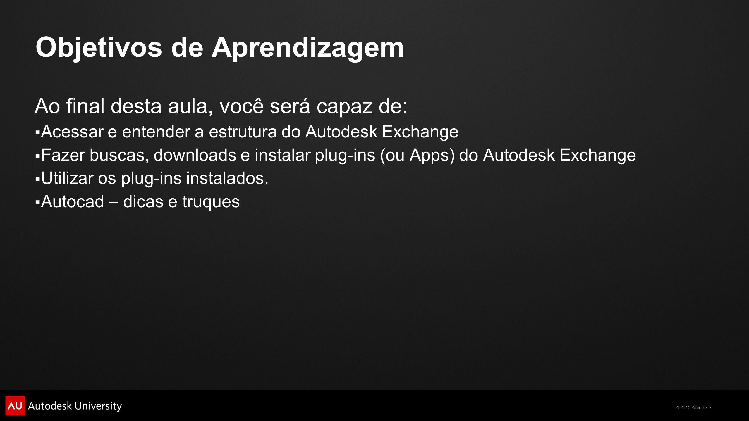 © 2012 Autodesk Objetivos de Aprendizagem Ao final desta aula, você será capaz de: Acessar e entender a estrutura do Autodesk Exchange Fazer buscas, d
