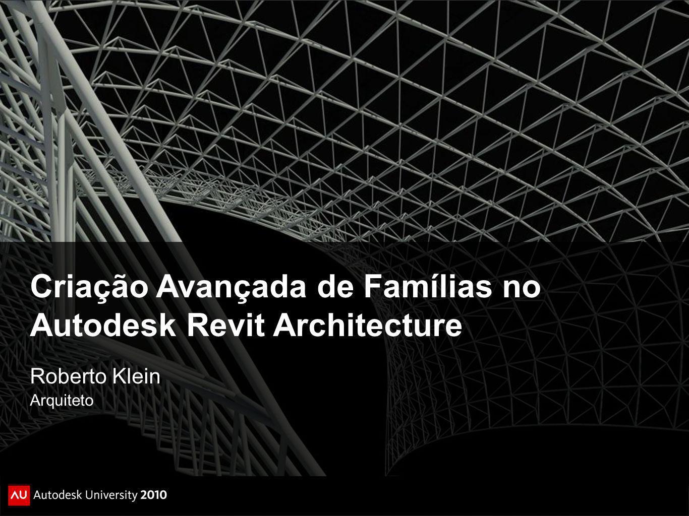 Criação Avançada de Famílias no Autodesk Revit Architecture Roberto Klein Arquiteto