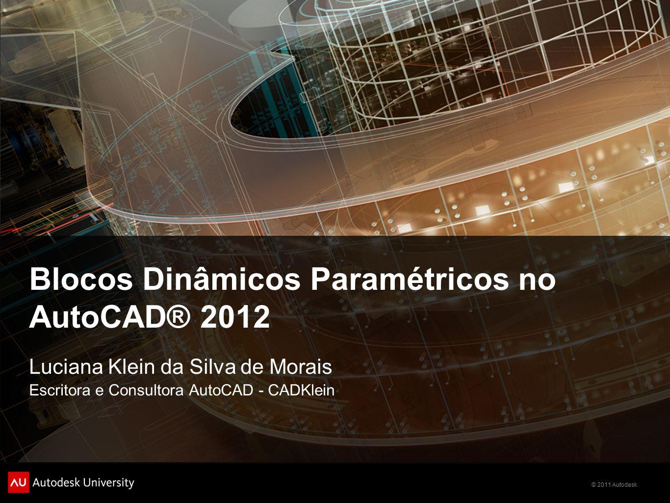 © 2011 Autodesk Blocos Dinâmicos Paramétricos no AutoCAD® 2012 Luciana Klein da Silva de Morais Escritora e Consultora AutoCAD - CADKlein
