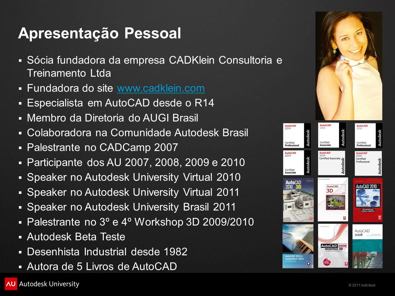 © 2011 Autodesk Apresentação Pessoal Sócia fundadora da empresa CADKlein Consultoria e Treinamento Ltda Fundadora do site www.cadklein.comwww.cadklein.com Especialista em AutoCAD desde o R14 Membro da Diretoria do AUGI Brasil Colaboradora na Comunidade Autodesk Brasil Palestrante no CADCamp 2007 Participante dos AU 2007, 2008, 2009 e 2010 Speaker no Autodesk University Virtual 2010 Speaker no Autodesk University Virtual 2011 Speaker no Autodesk University Brasil 2011 Palestrante no 3º e 4º Workshop 3D 2009/2010 Autodesk Beta Teste Desenhista Industrial desde 1982 Autora de 5 Livros de AutoCAD